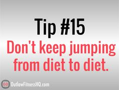 Weight loss tip #15: Don't keep jumping from fad diet to fad diet. Here's a newsflash: all diets can work. Want to know why? It's because you can create a calorie deficit with any combination of food groups. The human body has the capability to lose weight regardless of slight changes to the menu. Pick a healthy, balanced diet plan and control your portion sizes. That will always beat the latest and greatest diet craze. http://www.outlawfitnesshq.com/101-tips-to-lose-weight-fast/