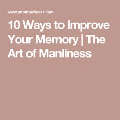 10 Ways to Improve Your Memory   The Art of Manliness