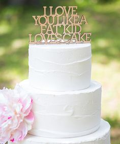 Another great find on #zulily! 'I Love You Like a Fat Kid Loves Cake' Cake Topper #zulilyfinds would someone really put this on there wedding cake...times they are a changing