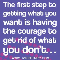 """The first step to getting what you want is having the courage to get rid of what you don't."" // Saw this on Facebook today. I think I needed it."