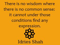 """this Sufi aphorism resonates the natural law """"There is no wisdom where there is no common sense: it cannot under these conditions find any expression"""" Idries Shah"""