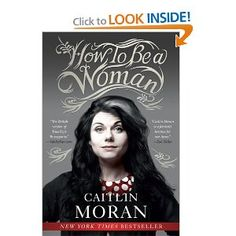 How to Be a Woman by Caitlin Moran - I wish I could buy a copy of this for every one of my girlfriends.