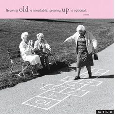 Growing old is inevitable, growing up is optional!