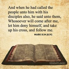 Mark 8:34 - And when he had called the people unto him with his disciples also, he said unto them, Whosoever will come after me, let him deny himself, and take up his cross, and follow me.
