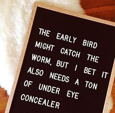 the early bird might catch the worm, but i bet it also needs a ton of under eye concealer