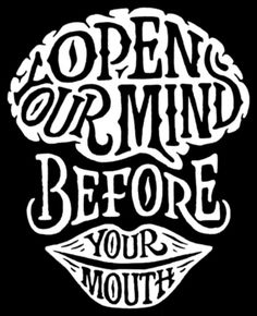 Open your mind before your mouth...