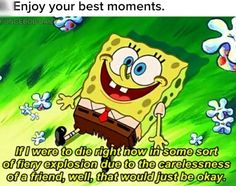 """Enjoy your best moments. Even if you just """"guessed"""" that there was a possibility you could die. No biggie! :)"""