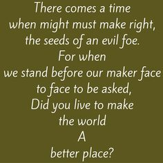 There comes a time when might must make right, the seeds of an evil foe. For when we stand before our maker face to face to be asked, Did you live to make the world a better place? #‎QuotesYouLove‬ ‪#‎QuoteOfTheDay‬ ‪#‎MotivationalQuotes‬ ‪#‎QuotesOnMotivation ‬  Visit our website  for text status wallpapers.  www.quotesulove.com