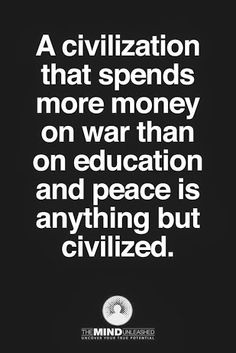 A civilization that spends more money on war than on education and peace is anything but civilized.