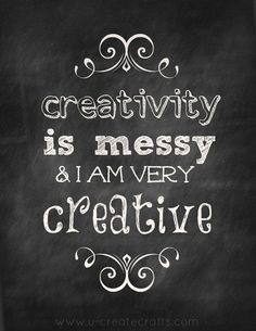 "creativity is messy, yes it is ""Love It"""