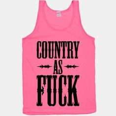 I'm country as fuck!... Inappropriate, but I found it funny! :D