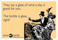 They say a glass of wine a day is good for you.  The bottle is glass, right?  Too funny!
