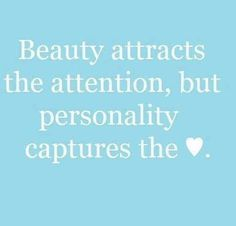 beauty captures attention but personality captures the heart