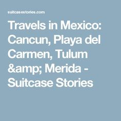 Travels in Mexico: Cancun, Playa del Carmen, Tulum & Merida - Suitcase Stories