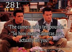"""Friends #281 - """"The camera adds ten pounds."""" """"So how many cameras are actually on you?"""""""