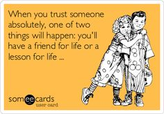 When you trust someone absolutely, one of two things will happen: you'll have a friend for life or a lesson for life ...
