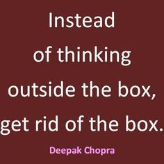 Get rid of the box - Deepak Chopra - Quotes Pics The Words, Cool Words, Quotable Quotes, Motivational Quotes, Inspirational Quotes, Great Quotes, Quotes To Live By, Clever Quotes, Awesome Quotes