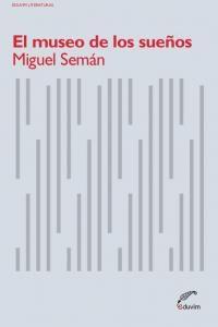 Atención, señoras y señores, les aseguro, lo firmo con mi sangre, que Miguel Semán es uno de los mejores y más originales escritores argentinos contemporáneos que, por esas razones tan livianas como inexplicables, ha permanecido inédito. Conozco su proyecto literario como nadie, porque trabajé junto a él en incansables tardes y mañanas de taller. El museo de los sueños es una novela que vi gestar y parir.