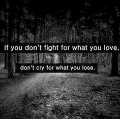 If you don't fight for what you love, don't cry for what you lose