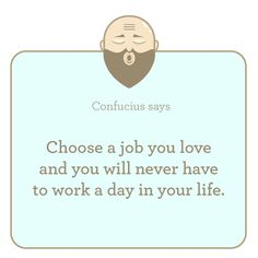 Choose a job you love and you will never have to work a day in your life.    Who agrees?