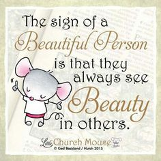The sign of a Beautiful Person is that they always see Beauty in