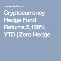Cryptocurrency Hedge Fund Returns 2,129% YTD | Zero Hedge