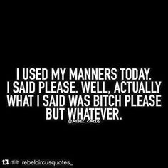 I used my manners today. I said please. Well actually what I said was bitch please but whatever