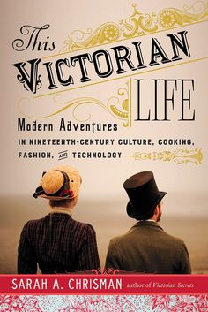 The Victorian Life: Modern Adventures in Nineteenth-Century Culture,Cooking, Fashion, and Technology by Sarah A. Chrisman