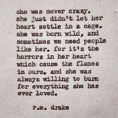 """She was never crazy, she just didn't let her heart settle in a cage. She was born wild.. and sometimes we need people like her. For it's the horrors in her heart which cause the flames in ours. And she was always willing to burn for everything she has ever loved."" – R.M Drake"