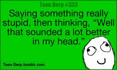 "Saying something really stupid, then thinking, ""Well that sounded a lot better in my head,"""