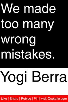 Yogi Berra - We made too many wrong mistakes. #quotations #quotes