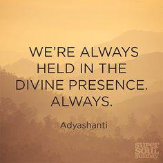 """""""We're always held in the divine presence. Always."""" — Adyashanti"""