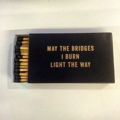 """I want that quote as a tattoo. """"may the bridges I burn light the way."""""""