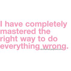 I have completely mastered the right way to do everything wrong.