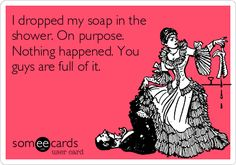 I dropped my soap in the shower. On purpose. Nothing happened. You guys are full of it.