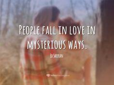 People fall in love in mysterious ways. <p><i>(As pessoas se apaixonam de maneiras misteriosas.)</i></p> (Ed Sheeran)