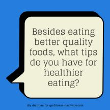 Besides eating better quality foods, what tips do you have for healthier eating?