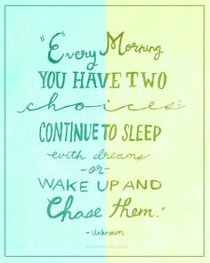 Every Morning You have 2 Choices...Continue To Sleep With Dreams Or Wake Up And Chase Them.