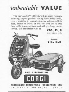 The little Corgi scooter was made by Brockhouse Engineering (Southport) Ltd., it was developed from the World War Two paratroopers scooter known as the Welbike. The Corgi had a 98cc Excelsior engine, and started as a single speed machine with rigid suspension and no kickstart. Small sidecars were available for the Corgi for carrying luggage and goods for the small trader. The Corgi was improved through its life and in 1951 the MK IV had front suspension, a two speed gearbox