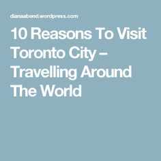 10 Reasons To Visit Toronto City – Travelling Around The World