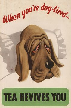 "Anonymous, ca 1940s, ""When you're dog-tired...Tea revives you"", Empire Tea Bureau."