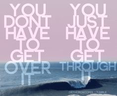 you don't have to get over it. you just have to get through it.