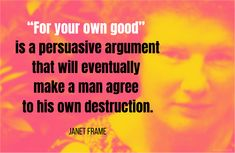 """""""For your own good"""" is a persuasive argument that will eventually make a man agree to his own destruction.    Janet Frame (1924-2004) New Zealand author [pen name of Nene Janet Paterson Clutha] Faces in the Water, ch. 4 (1961) Pen Name, Make A Man, Graphic Quotes, All Quotes, Destruction, Quotations, Faces, Author, How To Get"""