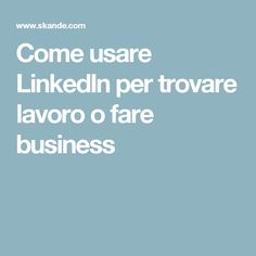 Come usare LinkedIn per trovare lavoro o fare business