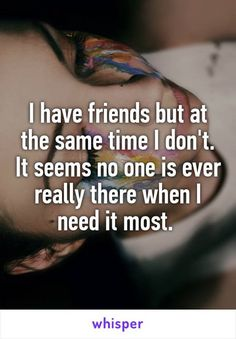 Relationship Quotes - I have friends but at the same time I don& It seems no one is ever really . Now Quotes, Hurt Quotes, Life Quotes, No Friends Quotes, Funny Quotes, Crush Quotes, Selfish Friend Quotes, Nature Quotes, Wisdom Quotes