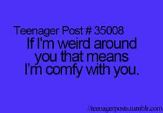 WRONG. IF I'M WEIRD AROUND YOU IT MEANS I AIN'T COMFY. IF I'M NOT COMPLETELY INSANE IT MEANS IM COMFY