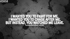 I wanted you to fight for me. I wanted you to chase after me. But instead, you watched me leave.