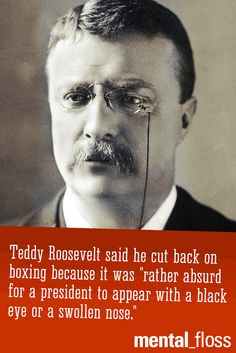 Teddy Roosevelt didn't cut back on boxing until he was president.