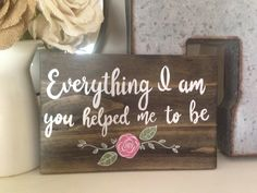 "Handpainted wood sign / Mother's Day Gift / ""Everything I am, you helped me to be"" / Mother's Day Sign by 14thAvenueArt on Etsy https://www.etsy.com/listing/508808044/handpainted-wood-sign-mothers-day-gift"