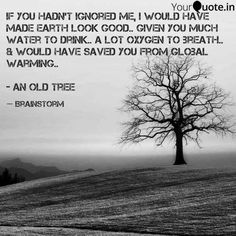 If you hadn't ignored me I would have made earth look good.. given you much water to drink.. a lot oxygen to breath.. & would have saved you from global warming.. - An Old Tree  #yqbaba #yourquotes #yqchallenge #brainstorm #globalwarming #oldtree #plantatree #saveearth  Follow my writings on @YourQuote.in #yourquote #quote #stories #ttt #qotd #quoteoftheday #wordporn #quotestagram #wordswag #wordsofwisdom #inspirationalquotes #writeaway #thoughts #poetry #instawriters #writersofinstagram…